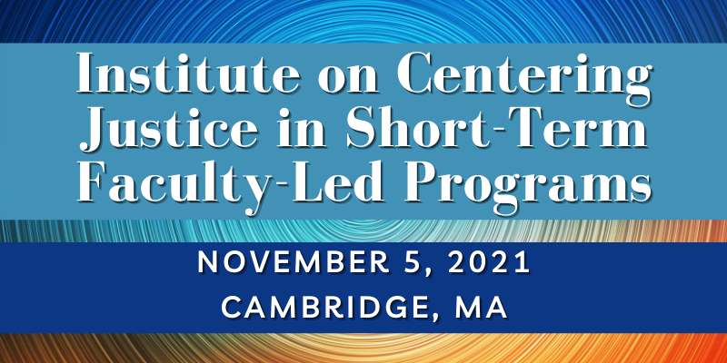Institute on Centering Justice in Short-Term Faculty-Led Programs will be held on Friday, November 5, 2021 in Cambridge, MA